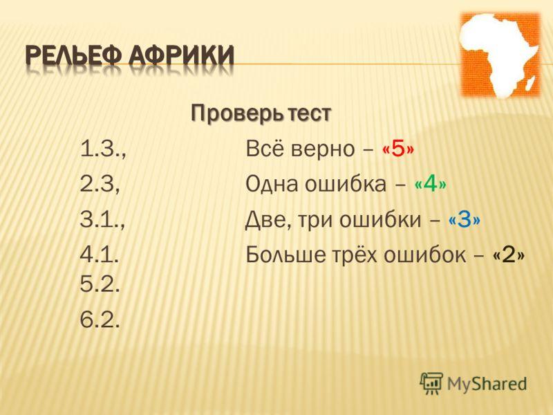 Проверь тест 1.3.,Всё верно – «5» 2.3,Одна ошибка – «4» 3.1.,Две, три ошибки – «3» 4.1.Больше трёх ошибок – «2» 5.2. 6.2.