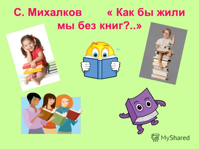 С. Михалков « Как бы жили мы без книг?..»