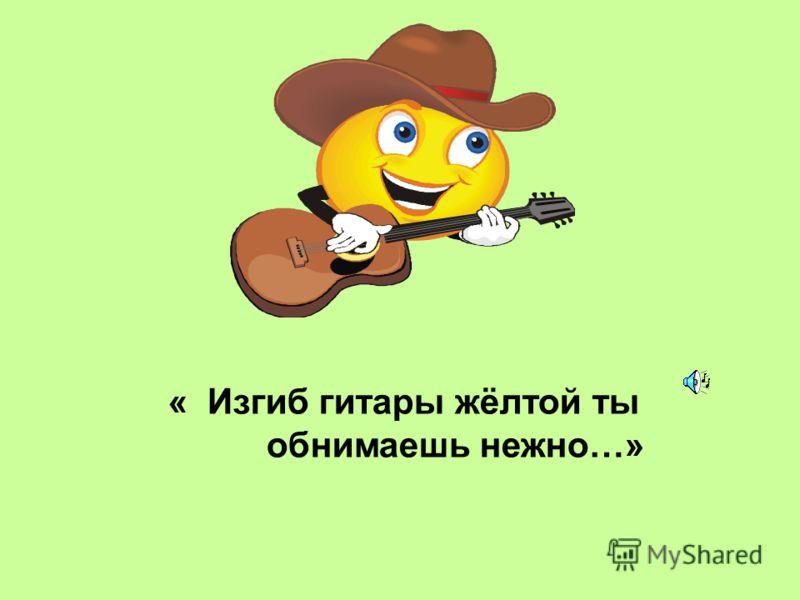 « Изгиб гитары жёлтой ты обнимаешь нежно…»