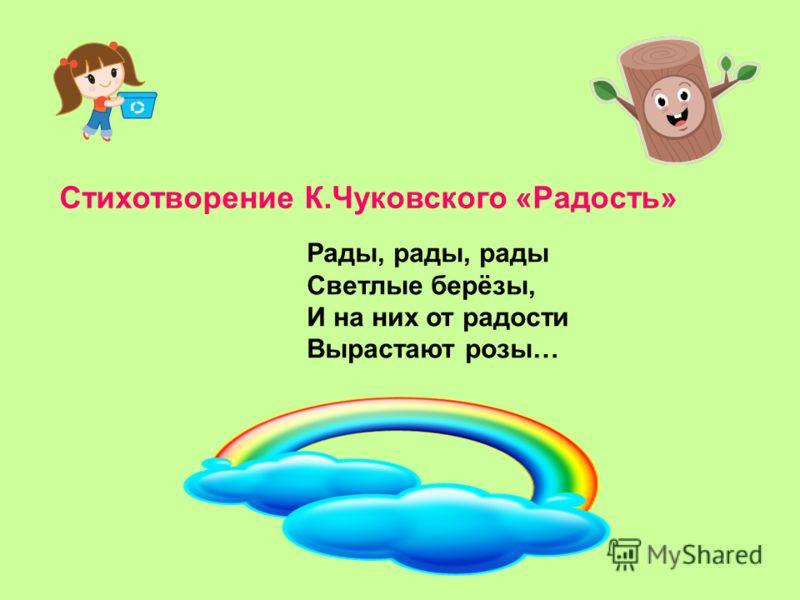 Стихотворение К.Чуковского «Радость» Рады, рады, рады Светлые берёзы, И на них от радости Вырастают розы…