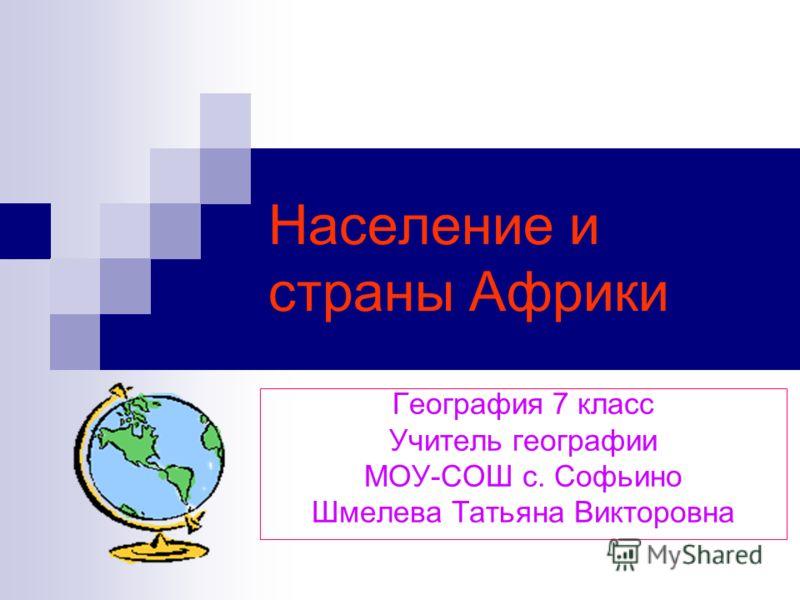 Население и страны Африки География 7 класс Учитель географии МОУ-СОШ с. Софьино Шмелева Татьяна Викторовна