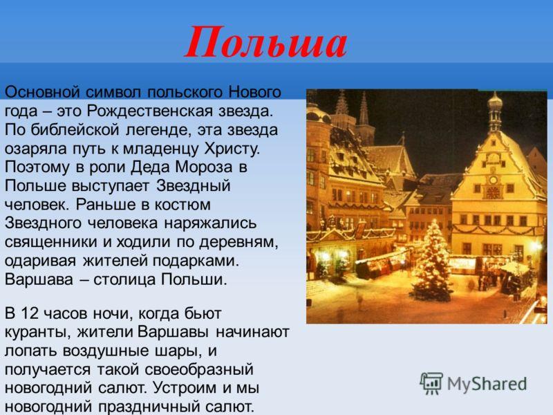Польша Основной символ польского Нового года – это Рождественская звезда. По библейской легенде, эта звезда озаряла путь к младенцу Христу. Поэтому в роли Деда Мороза в Польше выступает Звездный человек. Раньше в костюм Звездного человека наряжались
