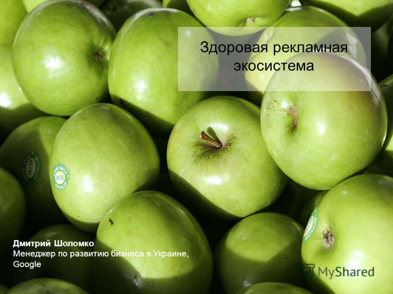 Дмитрий Шоломко Менеджер по развитию бизнеса в Украине, Google Здоровая рекламная экосистема