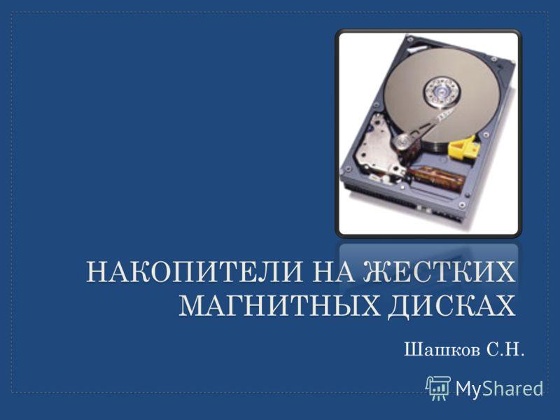НАКОПИТЕЛИ НА ЖЕСТКИХ МАГНИТНЫХ ДИСКАХ Шашков С.Н.