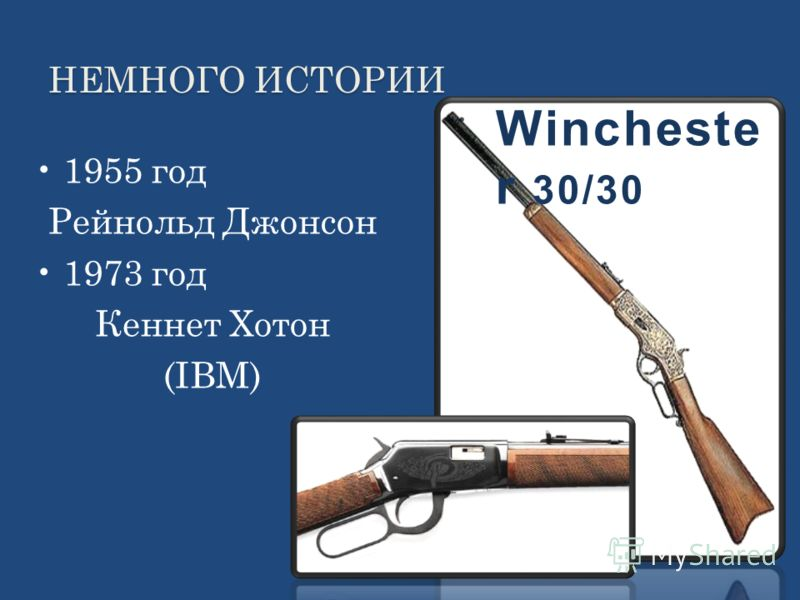 НЕМНОГО ИСТОРИИ 1955 год Рейнольд Джонсон 1973 год Кеннет Хотон (IBM) Wincheste r 30/30
