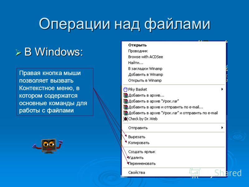 Операции над файлами В Windows: В Windows: Правая кнопка мыши позволяет вызвать Контекстное меню, в котором содержатся основные команды для работы с файлами