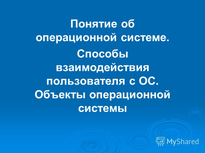 Понятие об операционной системе. Способы взаимодействия пользователя с ОС. Объекты операционной системы