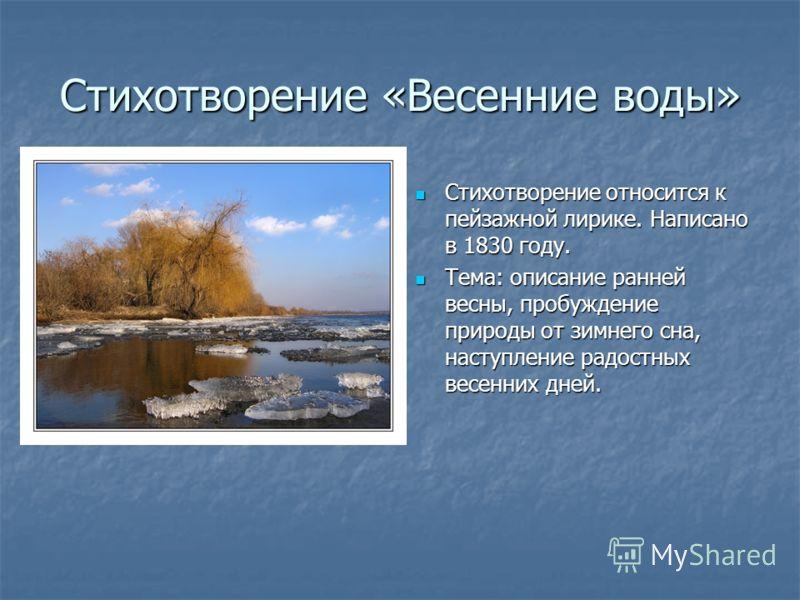 Стихотворение «Весенние воды» Стихотворение относится к пейзажной лирике. Написано в 1830 году. Стихотворение относится к пейзажной лирике. Написано в 1830 году. Тема: описание ранней весны, пробуждение природы от зимнего сна, наступление радостных в