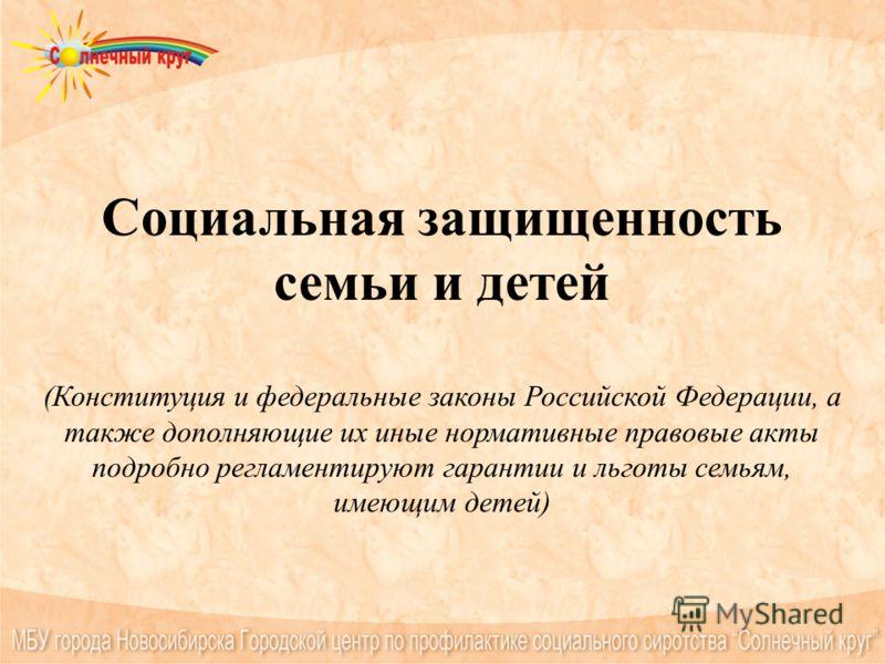 Социальная защищенность семьи и детей (Конституция и федеральные законы Российской Федерации, а также дополняющие их иные нормативные правовые акты подробно регламентируют гарантии и льготы семьям, имеющим детей)
