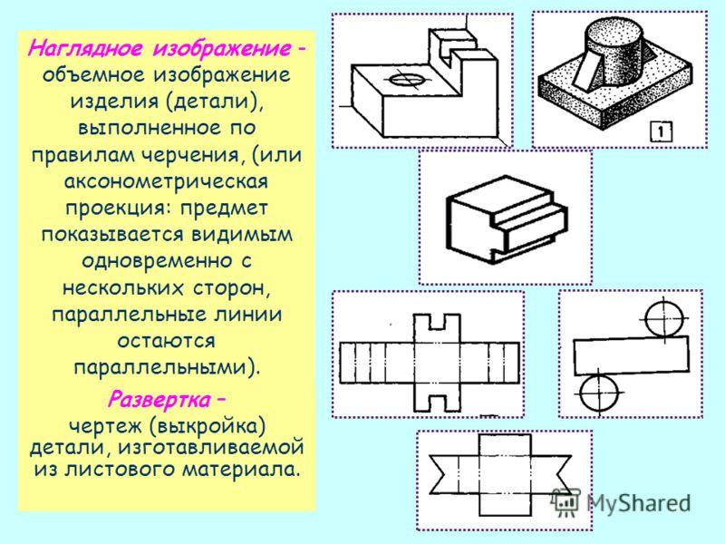 15 Наглядное изображение - объемное изображение изделия (детали), выполненное по правилам черчения, (или аксонометрическая проекция: предмет показывается видимым одновременно с нескольких сторон, параллельные линии остаются параллельными). Развертка