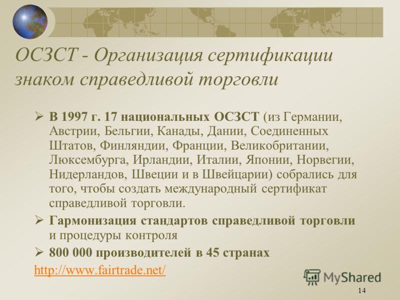 14 ОСЗСТ - Организация сертификации знаком справедливой торговли В 1997 г. 17 национальных ОСЗСТ (из Германии, Австрии, Бельгии, Канады, Дании, Соединенных Штатов, Финляндии, Франции, Великобритании, Люксембурга, Ирландии, Италии, Японии, Норвегии, Н
