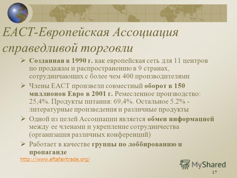 17 ЕАСТ-Европейская Ассоциация справедливой торговли Созданная в 1990 г. как европейская сеть для 11 центров по продажам и распространению в 9 странах, сотрудничающих с более чем 400 производителями Члены ЕАСТ произвели совместный оборот в 150 миллио