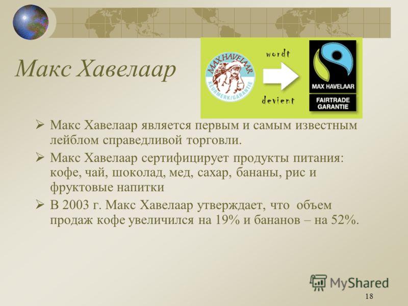 18 Макс Хавелаар Макс Хавелаар является первым и самым известным лейблом справедливой торговли. Макс Хавелаар сертифицирует продукты питания: кофе, чай, шоколад, мед, сахар, бананы, рис и фруктовые напитки В 2003 г. Макс Хавелаар утверждает, что объе
