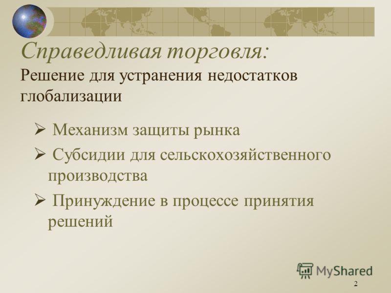 2 Справедливая торговля: Решение для устранения недостатков глобализации Механизм защиты рынка Субсидии для сельскохозяйственного производства Принуждение в процессе принятия решений