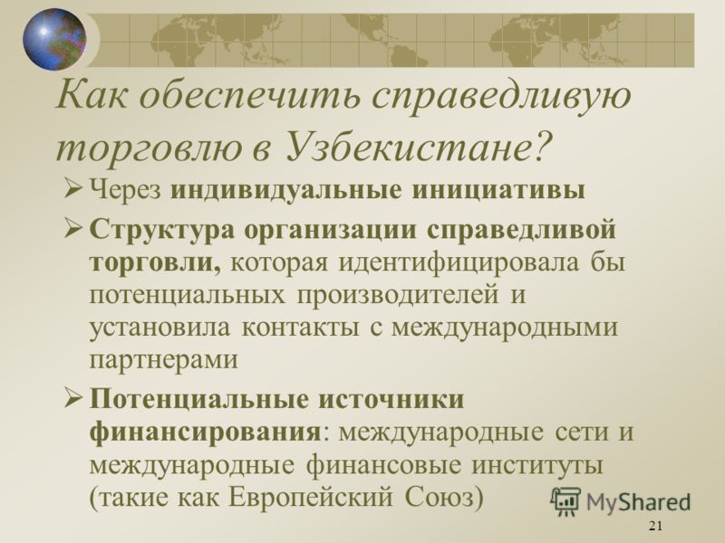 21 Как обеспечить справедливую торговлю в Узбекистане? Через индивидуальные инициативы Структура организации справедливой торговли, которая идентифицировала бы потенциальных производителей и установила контакты с международными партнерами Потенциальн