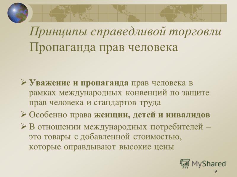 9 Принципы справедливой торговли Пропаганда прав человека Уважение и пропаганда прав человека в рамках международных конвенций по защите прав человека и стандартов труда Особенно права женщин, детей и инвалидов В отношении международных потребителей