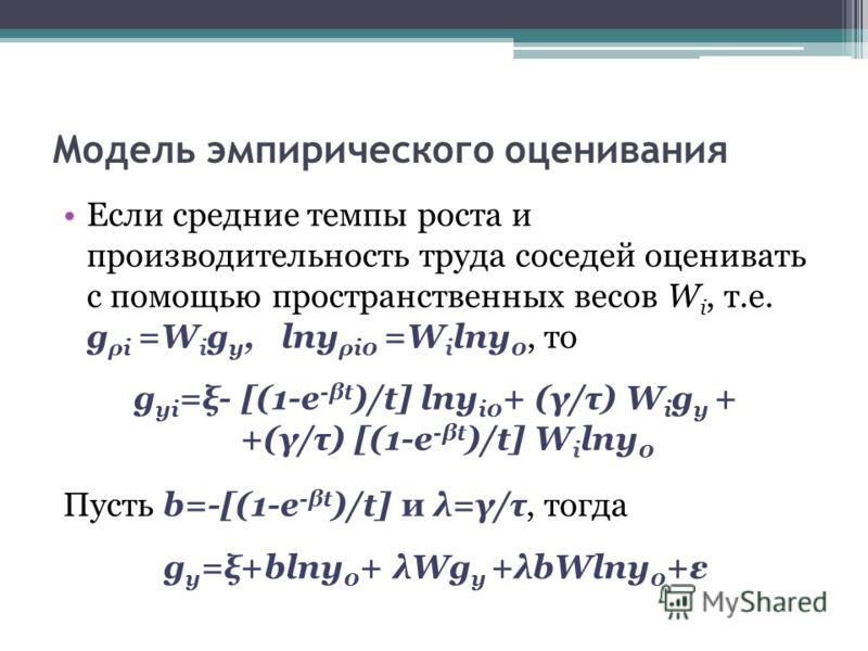 Модель эмпирического оценивания Если средние темпы роста и производительность труда соседей оценивать с помощью пространственных весов W i, т.е. g ρi =W i g y, lny ρi0 =W i lny 0, то g yi =ξ- [(1-e -βt )/t] lny i0 + (γ/τ) W i g y + +(γ/τ) [(1-e -βt )
