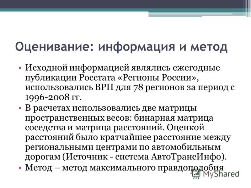 Оценивание: информация и метод Исходной информацией являлись ежегодные публикации Росстата «Регионы России», использовались ВРП для 78 регионов за период с 1996-2008 гг. В расчетах использовались две матрицы пространственных весов: бинарная матрица с