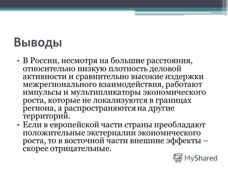 Выводы В России, несмотря на большие расстояния, относительно низкую плотность деловой активности и сравнительно высокие издержки межрегионального взаимодействия, работают импульсы и мультипликаторы экономического роста, которые не локализуются в гра