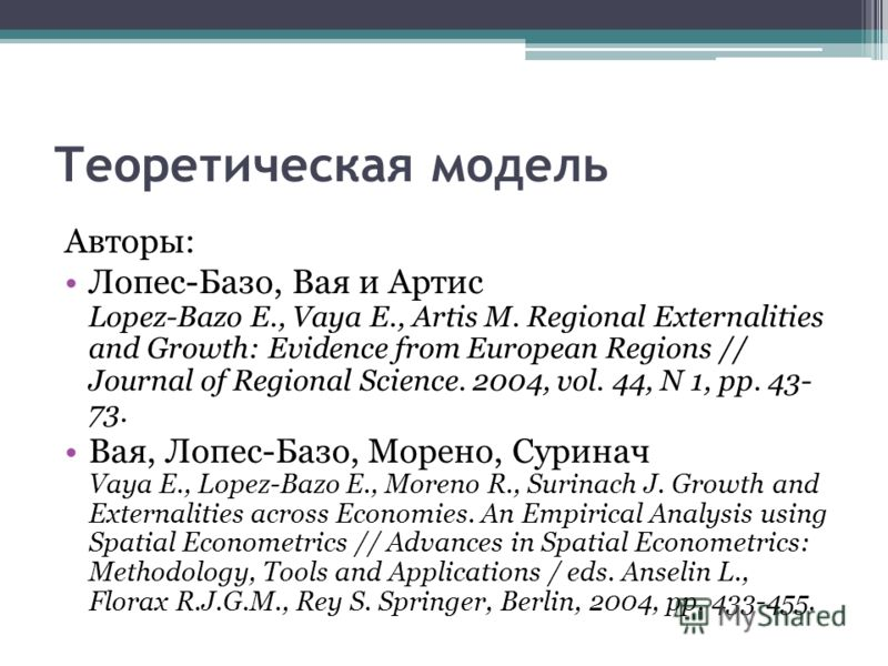 Теоретическая модель Авторы: Лопес-Базо, Вая и Артис Lopez-Bazo E., Vaya E., Artis M. Regional Externalities and Growth: Evidence from European Regions // Journal of Regional Science. 2004, vol. 44, N 1, pp. 43- 73. Вая, Лопес-Базо, Морено, Суринач V