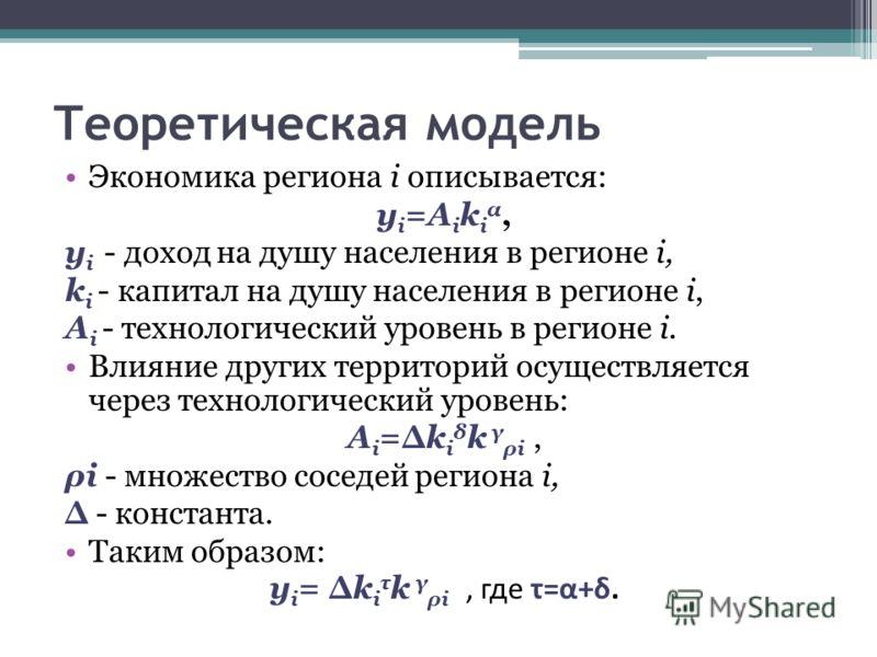 Теоретическая модель Экономика региона i описывается: y i =A i k i α, y i - доход на душу населения в регионе i, k i - капитал на душу населения в регионе i, A i - технологический уровень в регионе i. Влияние других территорий осуществляется через те