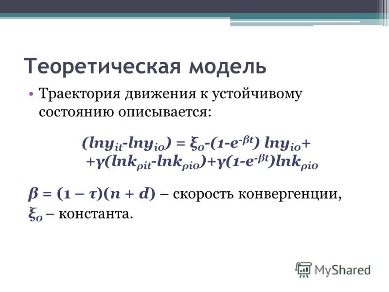Теоретическая модель Траектория движения к устойчивому состоянию описывается: (lny it -lny i0 ) = ξ 0 -(1-e -βt ) lny i0 + +γ(lnk ρit -lnk ρi0 )+γ(1-e -βt )lnk ρi0 β = (1 – τ)(n + d) – скорость конвергенции, ξ 0 – константа.