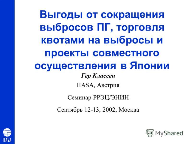 Выгоды от сокращения выбросов ПГ, торговля квотами на выбросы и проекты совместного осуществления в Японии Гер Классен IIASA, Австрия Семинар РРЭЦ/ЭНИН Сентябрь 12-13, 2002, Москва