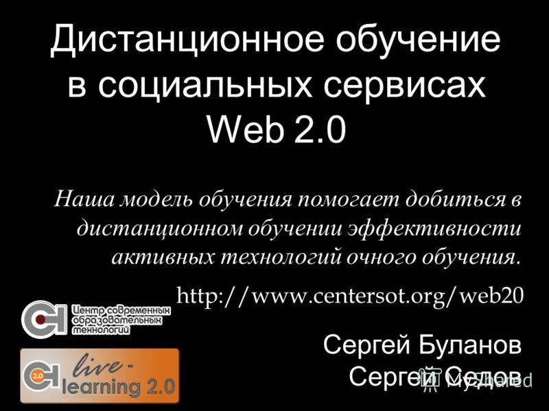 Дистанционное обучение в социальных сервисах Web 2.0 Сергей Буланов Сергей Седов http://www.centersot.org/web20 Наша модель обучения помогает добиться в дистанционном обучении эффективности активных технологий очного обучения.