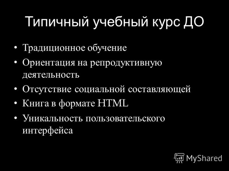 Типичный учебный курс ДО Традиционное обучение Ориентация на репродуктивную деятельность Отсутствие социальной составляющей Книга в формате HTML Уникальность пользовательского интерфейса