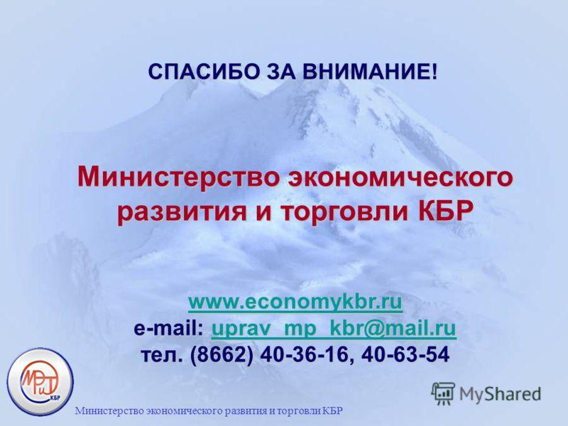 Министерство экономического развития и торговли КБР www.economykbr.ru e-mail: uprav_mp_kbr@mail.ru тел. (8662) 40-36-16, 40-63-54 www.economykbr.ruuprav_mp_kbr@mail.ru www.economykbr.ruuprav_mp_kbr@mail.ru СПАСИБО ЗА ВНИМАНИЕ! Министерство экономичес