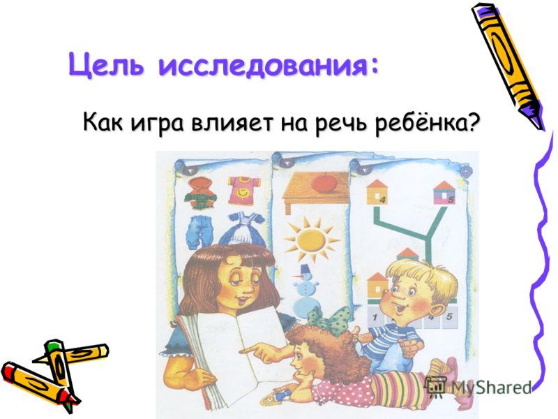 Цель исследования: Как игра влияет на речь ребёнка? Как игра влияет на речь ребёнка?