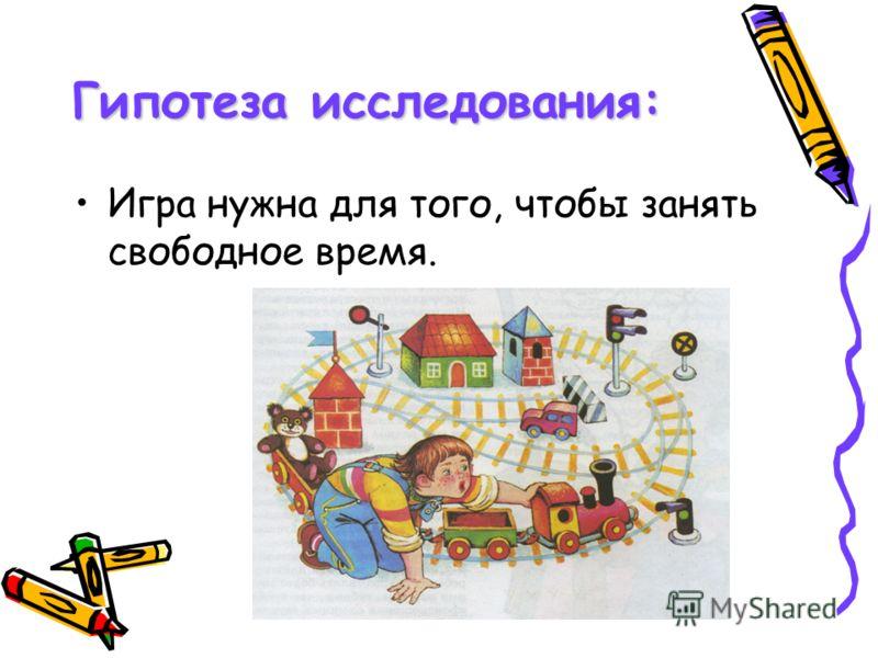 Гипотеза исследования: Игра нужна для того, чтобы занять свободное время.
