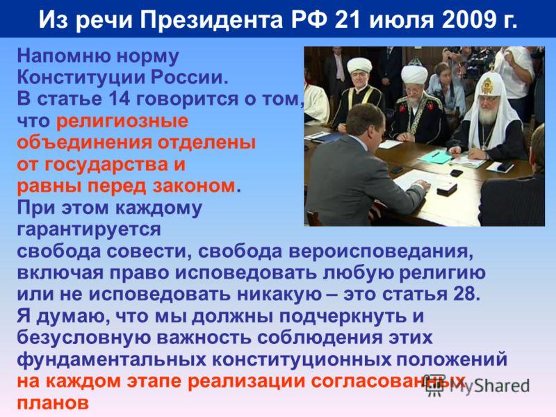 Из речи Президента РФ 21 июля 2009 г. Напомню норму Конституции России. В статье 14 говорится о том, что религиозные объединения отделены от государства и равны перед законом. При этом каждому гарантируется свобода совести, свобода вероисповедания, в