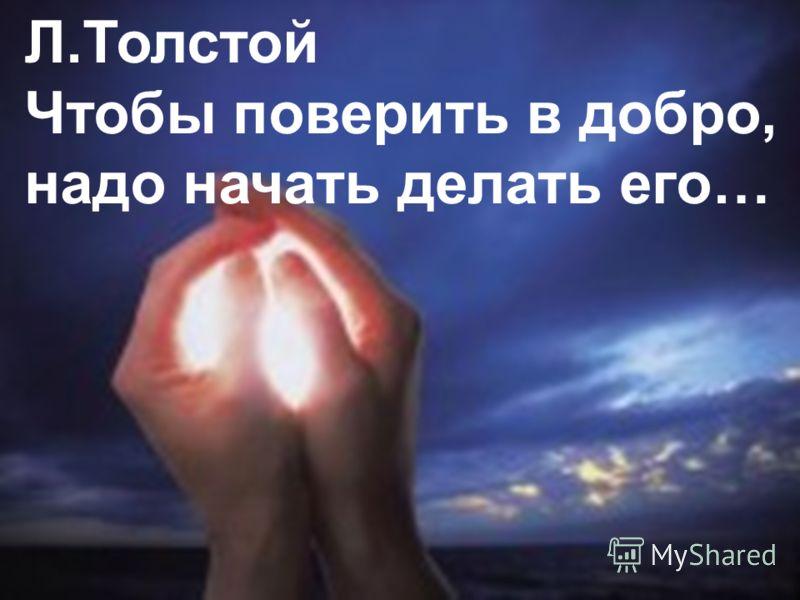 Л.Толстой Чтобы поверить в добро, надо начать делать его…