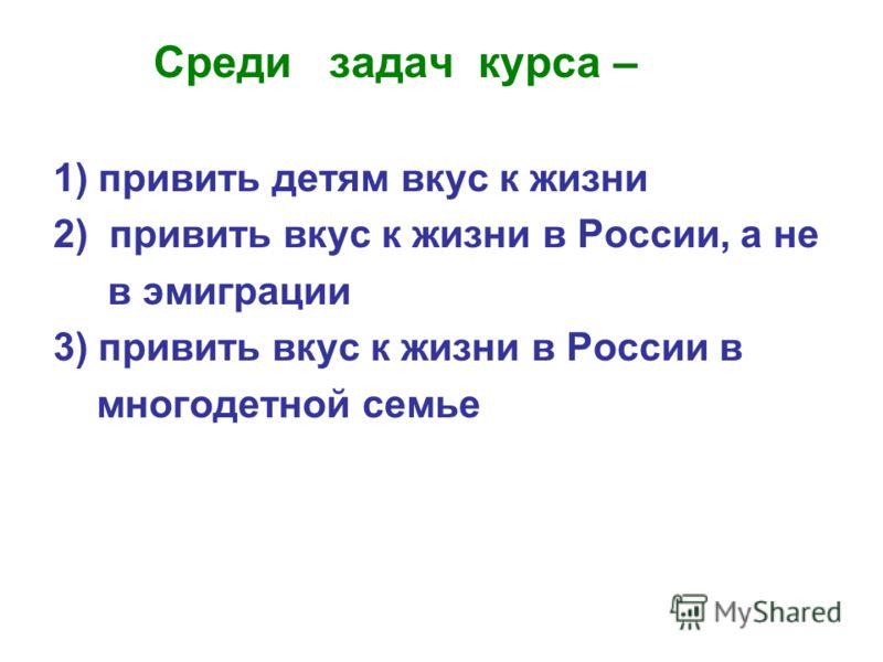 Среди задач курса – 1) привить детям вкус к жизни 2) привить вкус к жизни в России, а не в эмиграции 3) привить вкус к жизни в России в многодетной семье