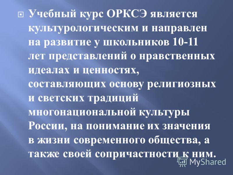 Учебный курс ОРКСЭ является культурологическим и направлен на развитие у школьников 10-11 лет представлений о нравственных идеалах и ценностях, составляющих основу религиозных и светских традиций многонациональной культуры России, на понимание их зна
