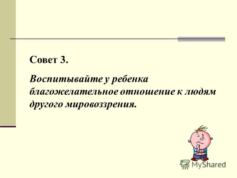 Совет 3. Воспитывайте у ребенка благожелательное отношение к людям другого мировоззрения.