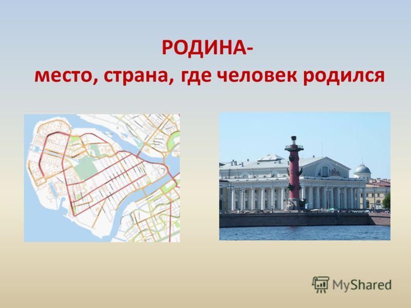 РОДИНА- место, страна, где человек родился