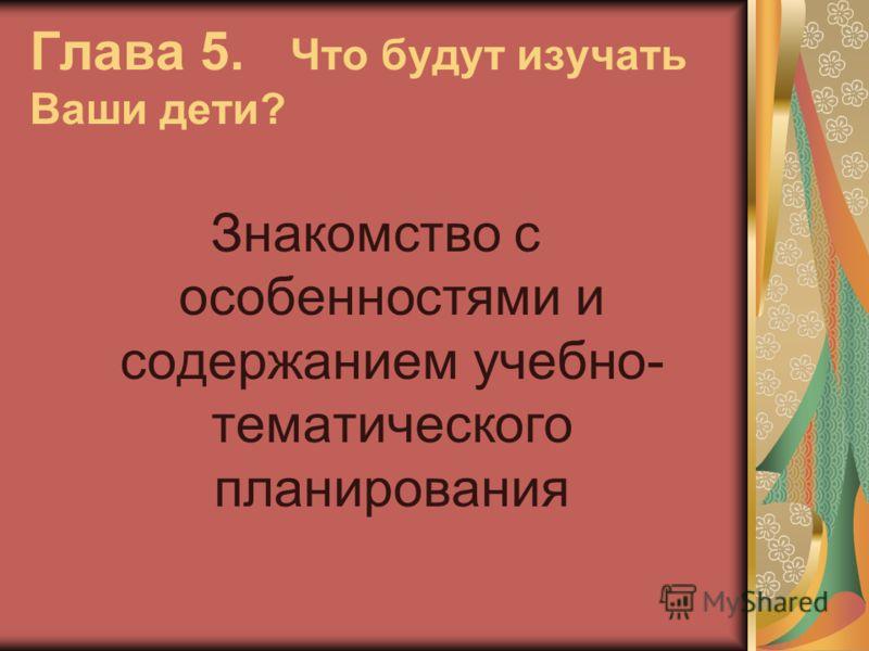 Глава 5. Что будут изучать Ваши дети? Знакомство с особенностями и содержанием учебно- тематического планирования