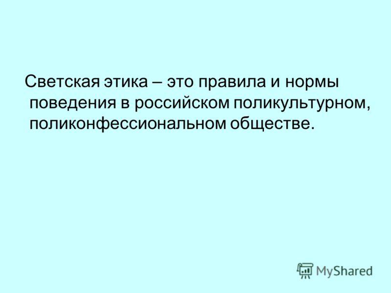 Светская этика – это правила и нормы поведения в российском поликультурном, поликонфессиональном обществе.