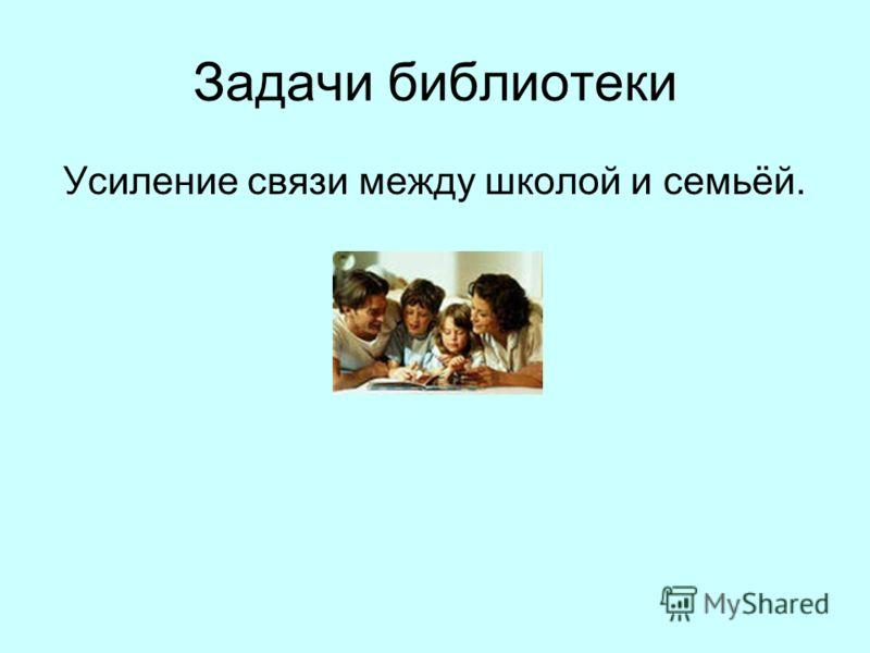 Задачи библиотеки Усиление связи между школой и семьёй.