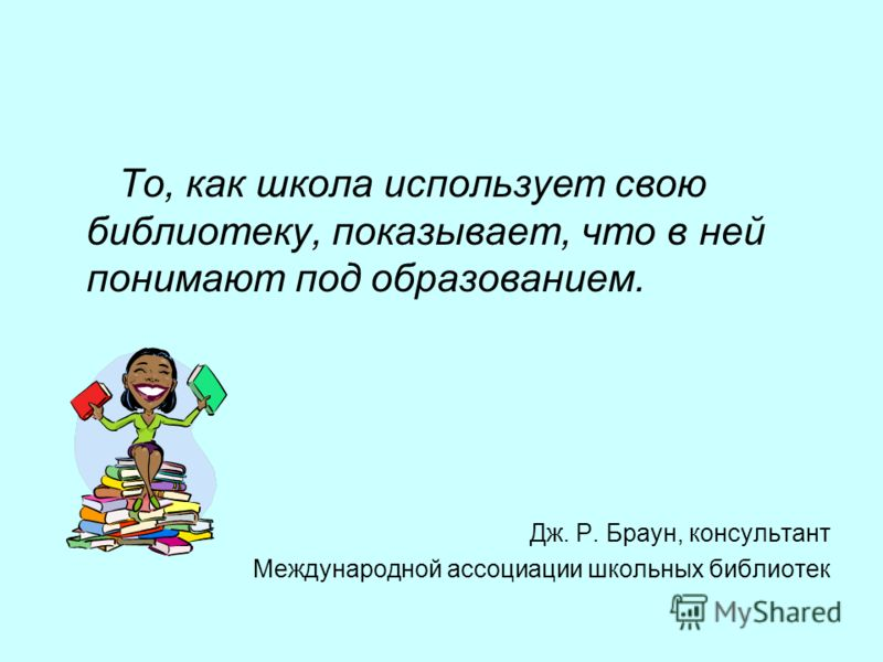 То, как школа использует свою библиотеку, показывает, что в ней понимают под образованием. Дж. Р. Браун, консультант Международной ассоциации школьных библиотек