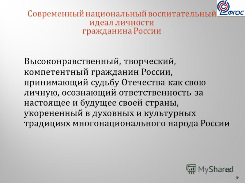 49 Высоконравственный, творческий, компетентный гражданин России, принимающий судьбу Отечества как свою личную, осознающий ответственность за настоящее и будущее своей страны, укорененный в духовных и культурных традициях многонационального народа Ро