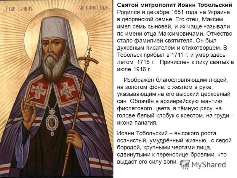 Святой митрополит Иоанн Тобольский Родился в декабре 1651 года на Украине в дворянской семье. Его отец, Максим, имел семь сыновей, и их чаще называли по имени отца Максимовичами. Отчество стало фамилией святителя. Он был духовным писателем и стихотво