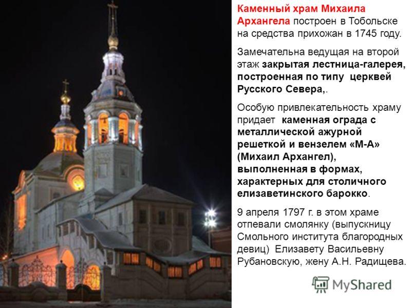 Каменный храм Михаила Архангела построен в Тобольске на средства прихожан в 1745 году. Замечательна ведущая на второй этаж закрытая лестница-галерея, построенная по типу церквей Русского Севера,. Особую привлекательность храму придает каменная ограда