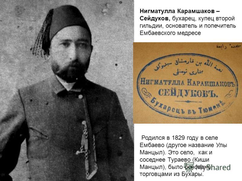 Нигматулла Карамшаков – Сейдуков, бухарец, купец второй гильдии, основатель и попечитель Ембаевского медресе Родился в 1829 году в селе Ембаево (другое название Улы Манцыл). Это село, как и соседнее Тураево (Киши Манцыл), было основано торговцами из