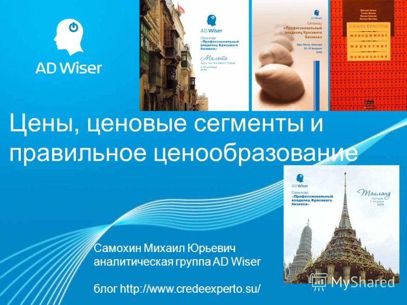 Цены, ценовые сегменты и правильное ценообразование Самохин Михаил Юрьевич аналитическая группа AD Wiser блог http://www.credeexperto.su/