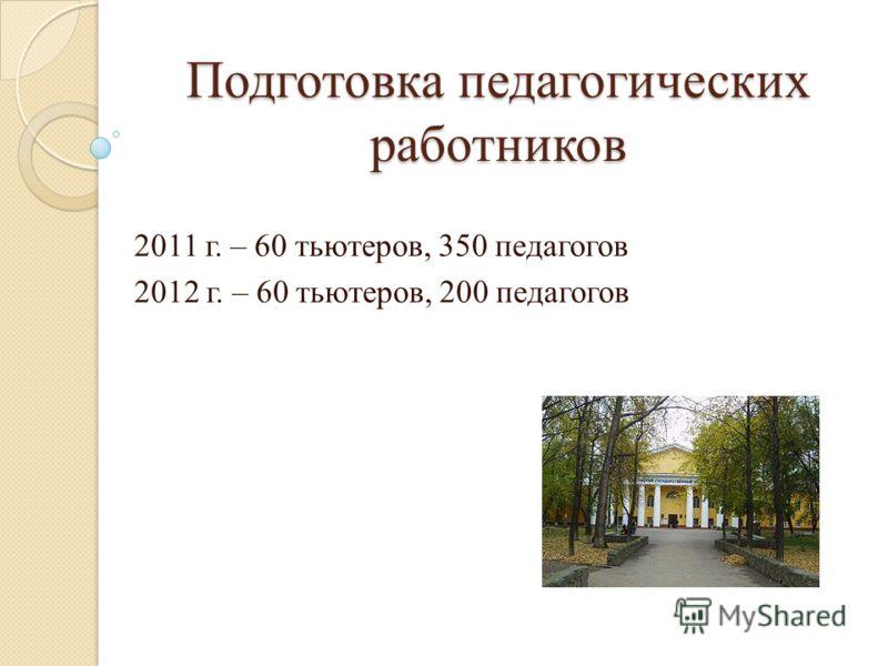 Подготовка педагогических работников 2011 г. – 60 тьютеров, 350 педагогов 2012 г. – 60 тьютеров, 200 педагогов