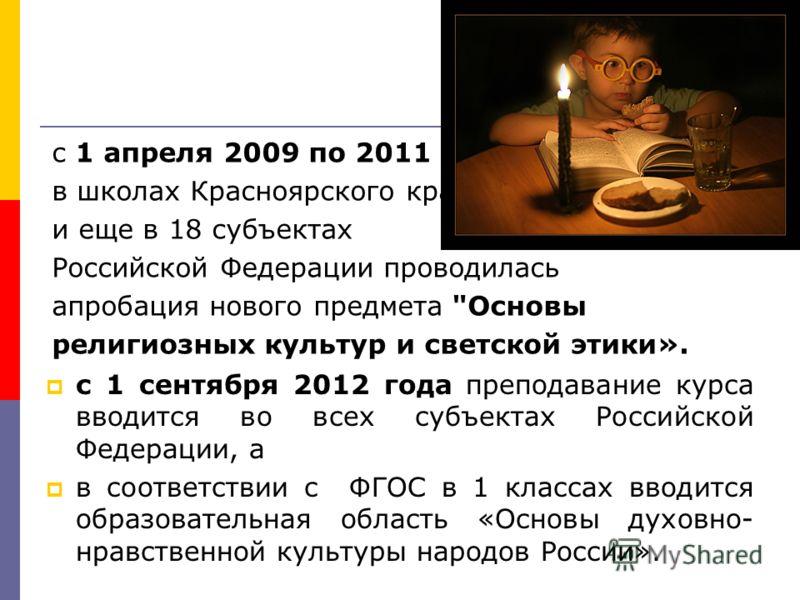 с 1 апреля 2009 по 2011 г. в школах Красноярского края и еще в 18 субъектах Российской Федерации проводилась апробация нового предмета