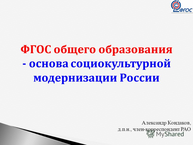ФГОС общего образования - основа социокультурной модернизации России Александр Кондаков, д.п.н., член-корреспондент РАО